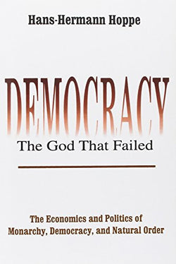 Democracy--The God That Failed: The Economics and Politics of Monarchy, Democracy, and Natural Order (Perspectives on Democratic Practice)