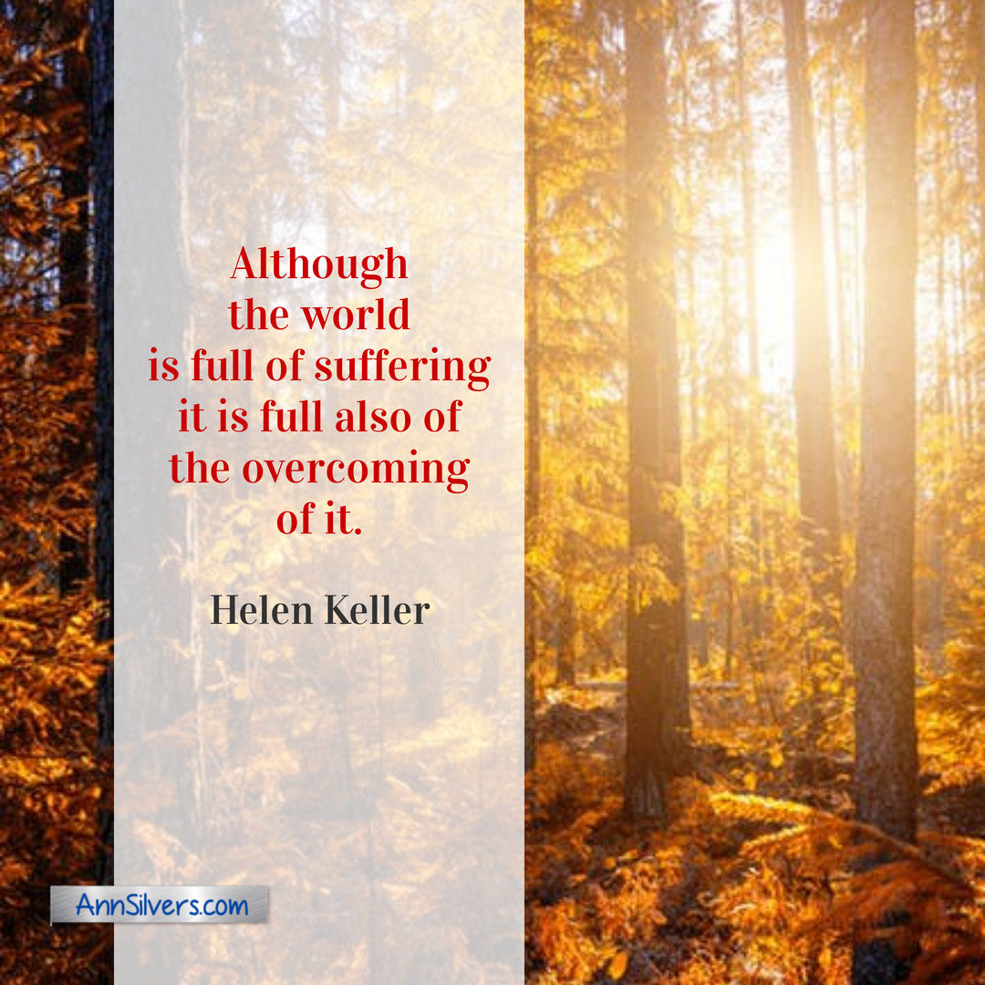 Although the world is full of suffering it is full also of the overcoming of it. Helen Keller quote