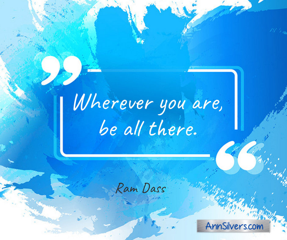Wherever you are, be all there. Ram Dass quote