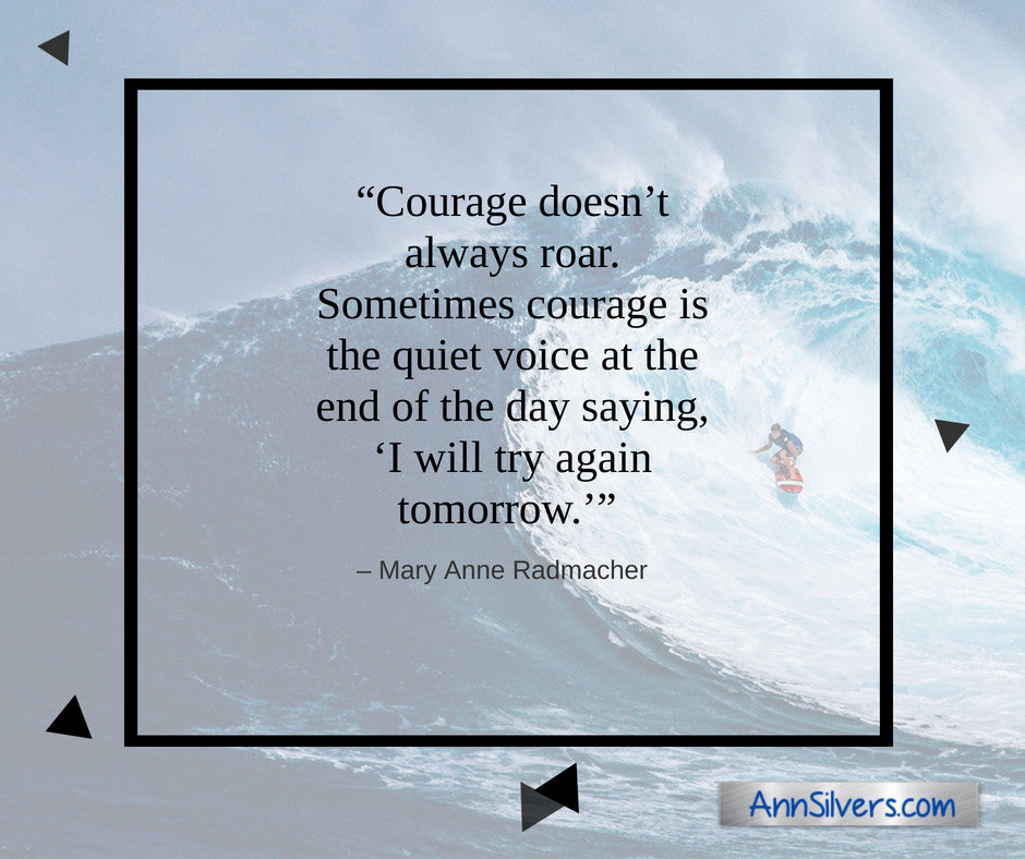 Courage doesn't always roar. Sometimes courage is the quiet voice at the end of the day saying, I will try again tomorrow. Mary Anne Radmacher quote