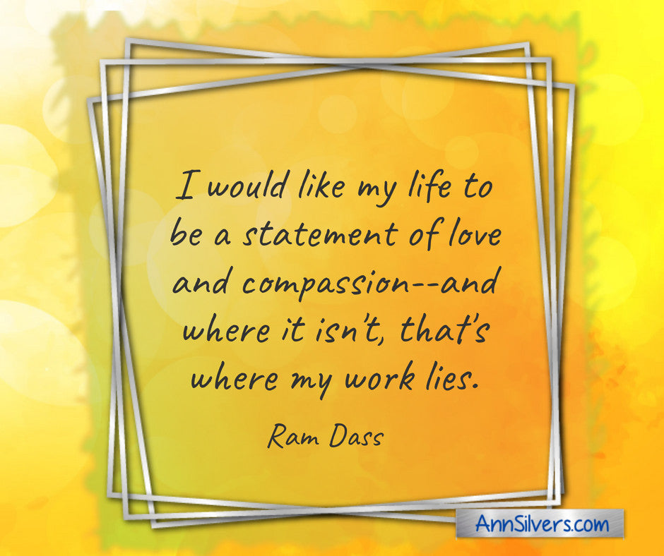 """I would like my life to be a statement of love and compassion--and where it isn't, that's where my work lies."" ― Ram Dass Quote, Helping Each Other Quote"