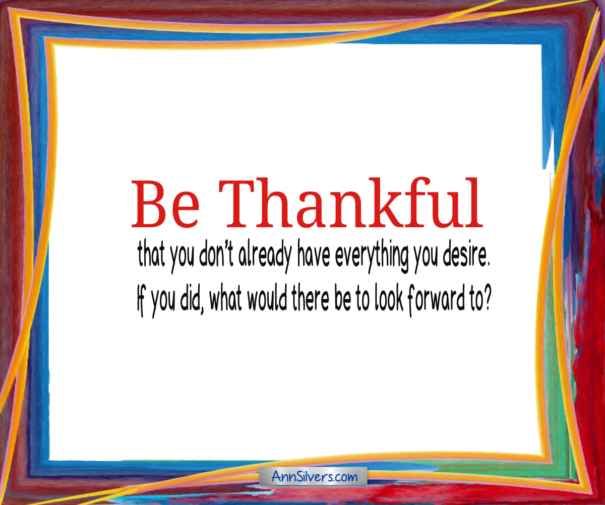 Be Thankful Poem, Gratitude, Be thankful that you don't already have everything you desire. If you did, what would there be to look forward to?