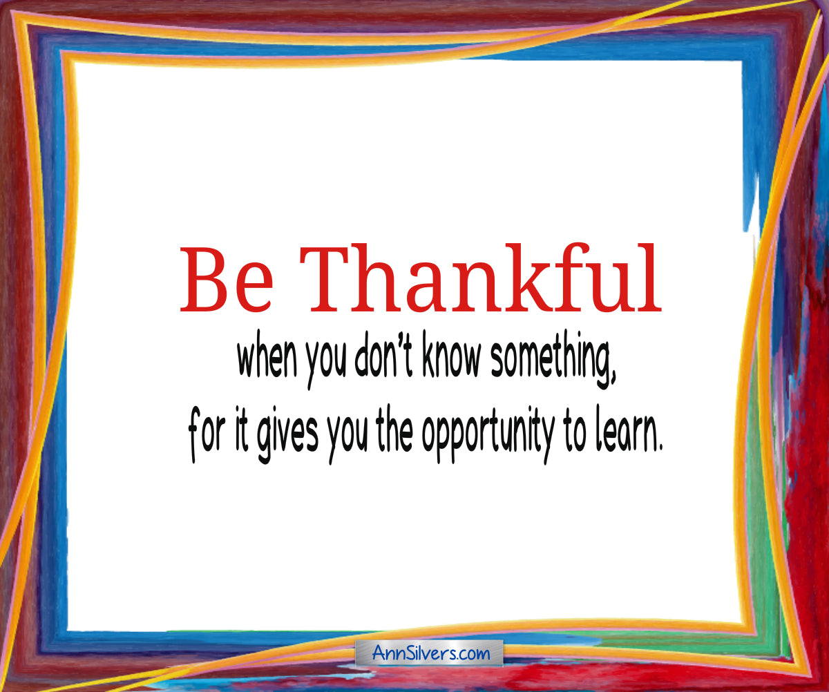 Be Thankful Poem, Gratitude, Be thankful when you don't know something, for it gives you the opportunity to learn.