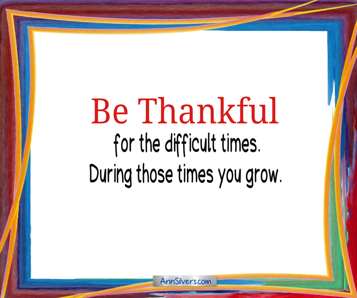 Be Thankful Poem, author, gratitude, Be thankful for the difficult times. During those times you grow.