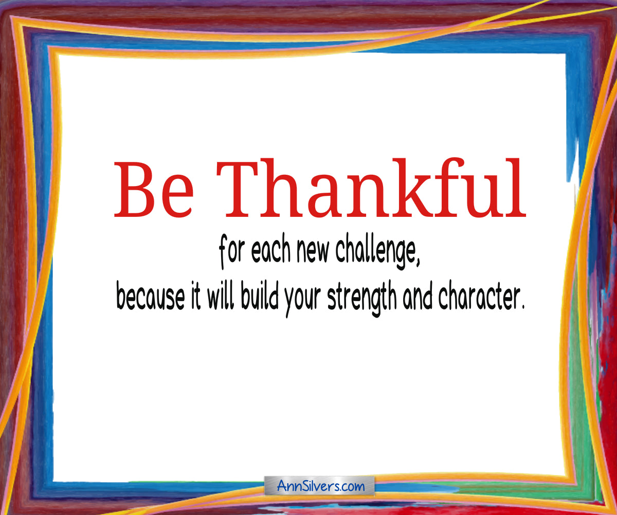 Be thankful poem author, gratitude, Be thankful for each new challenge, because it will build your strength and character.