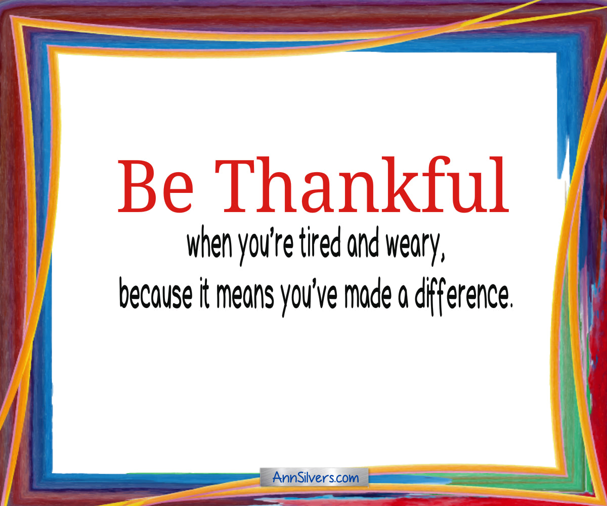 Be thankful poem, gratitude, Be thankful when you're tired and weary, because it means you've made a difference.