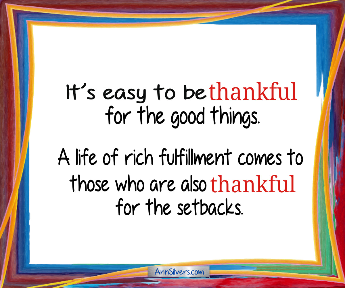 be thankful poem, It's easy to be thankful for the good things. A life of rich fulfillment comes to those who are also thankful for the setbacks.