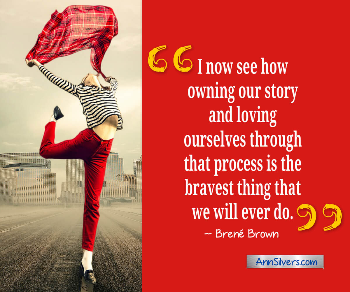 I now see how owning our story and loving ourselves through that process is the bravest thing that we will ever do.  Brené Brown quote about vulnerability and courage