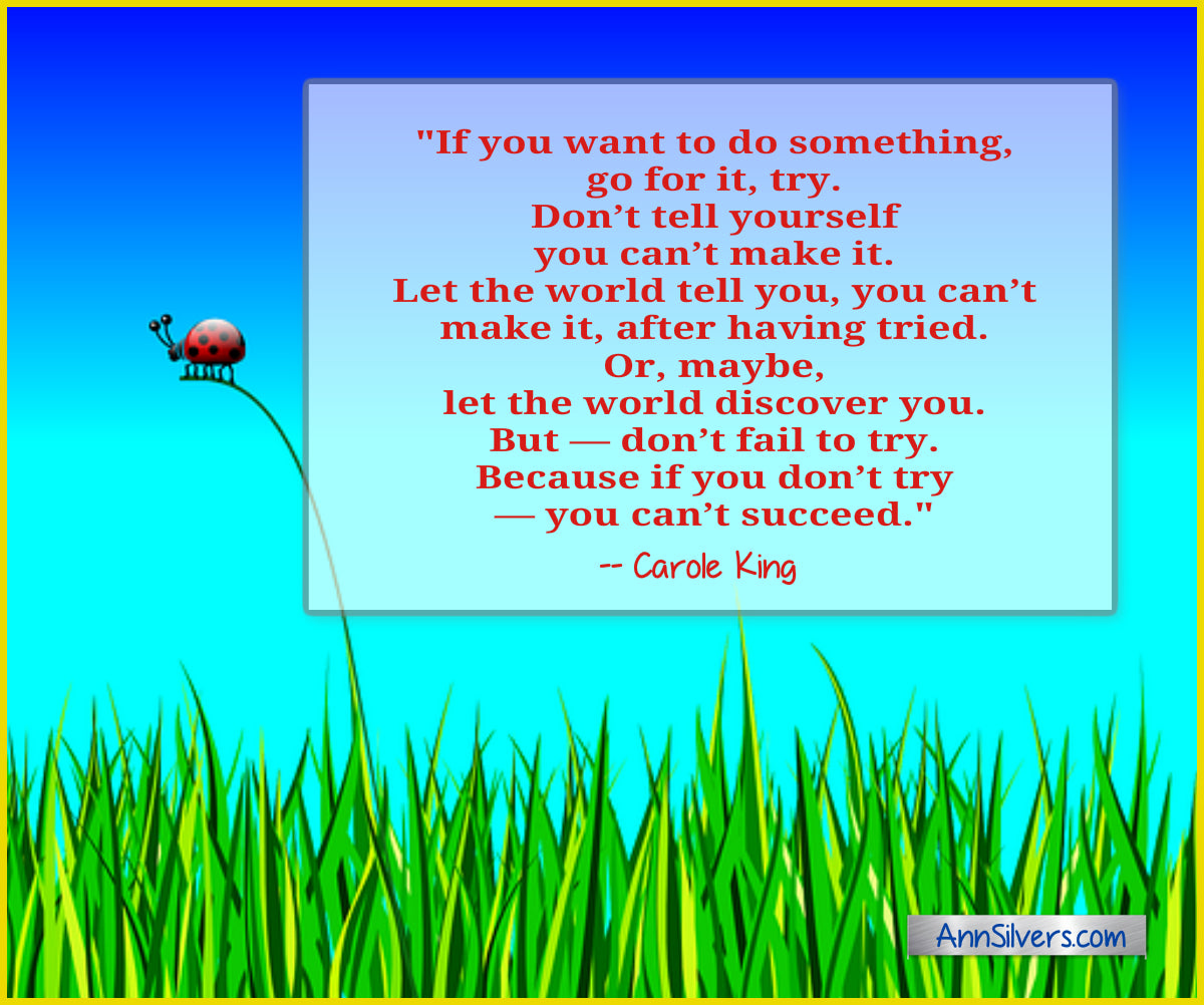 Carol King success quote  Don't fail to try. If you want to do something, go for it, try. Don't tell yourself you can't make it. Don't let your parents tell you, you can't make it. Let the world tell you, you can't make it, after having tried. Or, maybe, let the world discover you. But—don't fail to try. Because if you don't try—you can't succeed. daily short positive inspirational motivational quotes and sayings about success