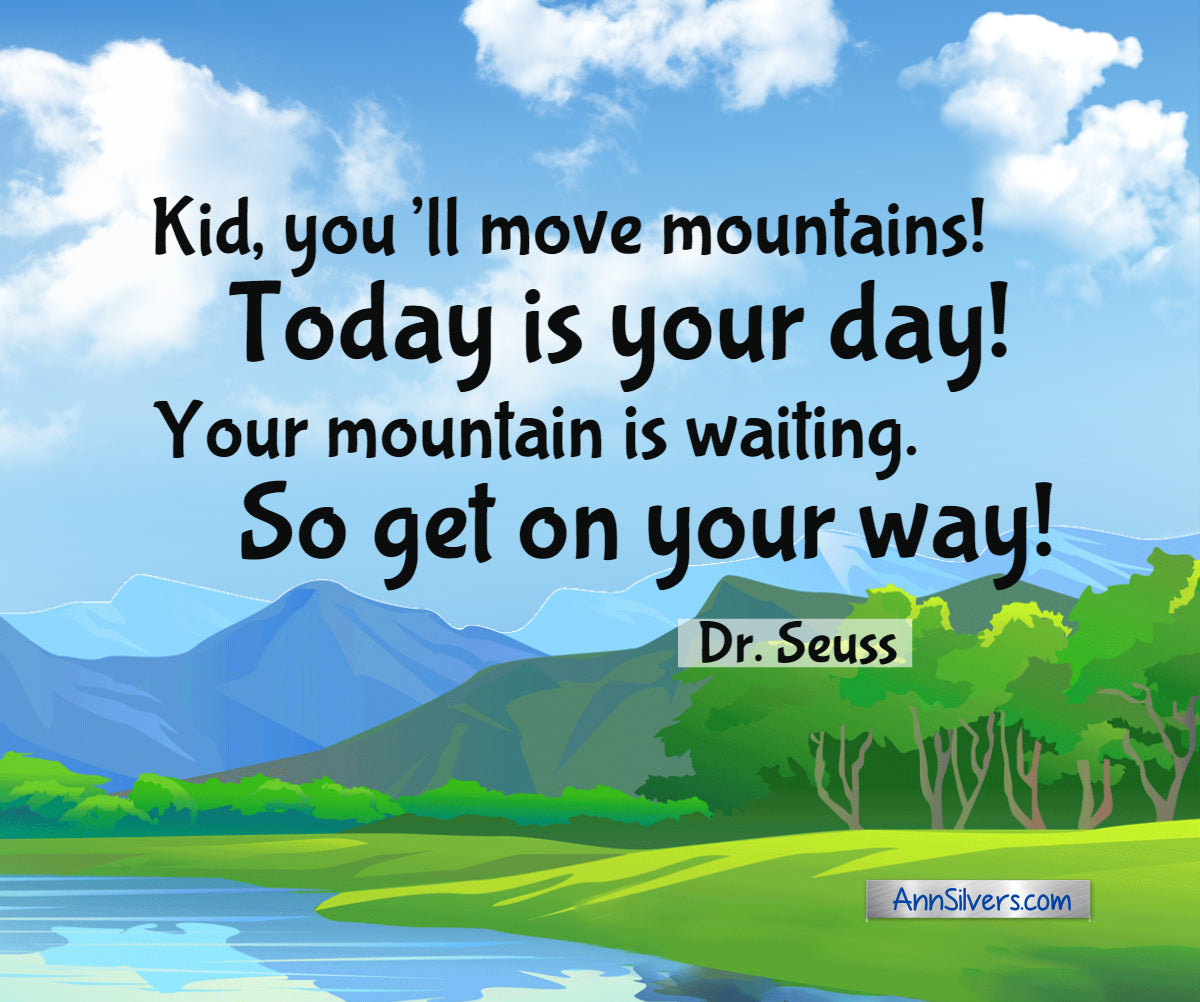 """Kid, you'll move mountains! Today is your day! Your mountain is waiting. So get on your way!""  Famous Dr. Seuss mountain quote in ""Oh, the Places You'll Go!"""