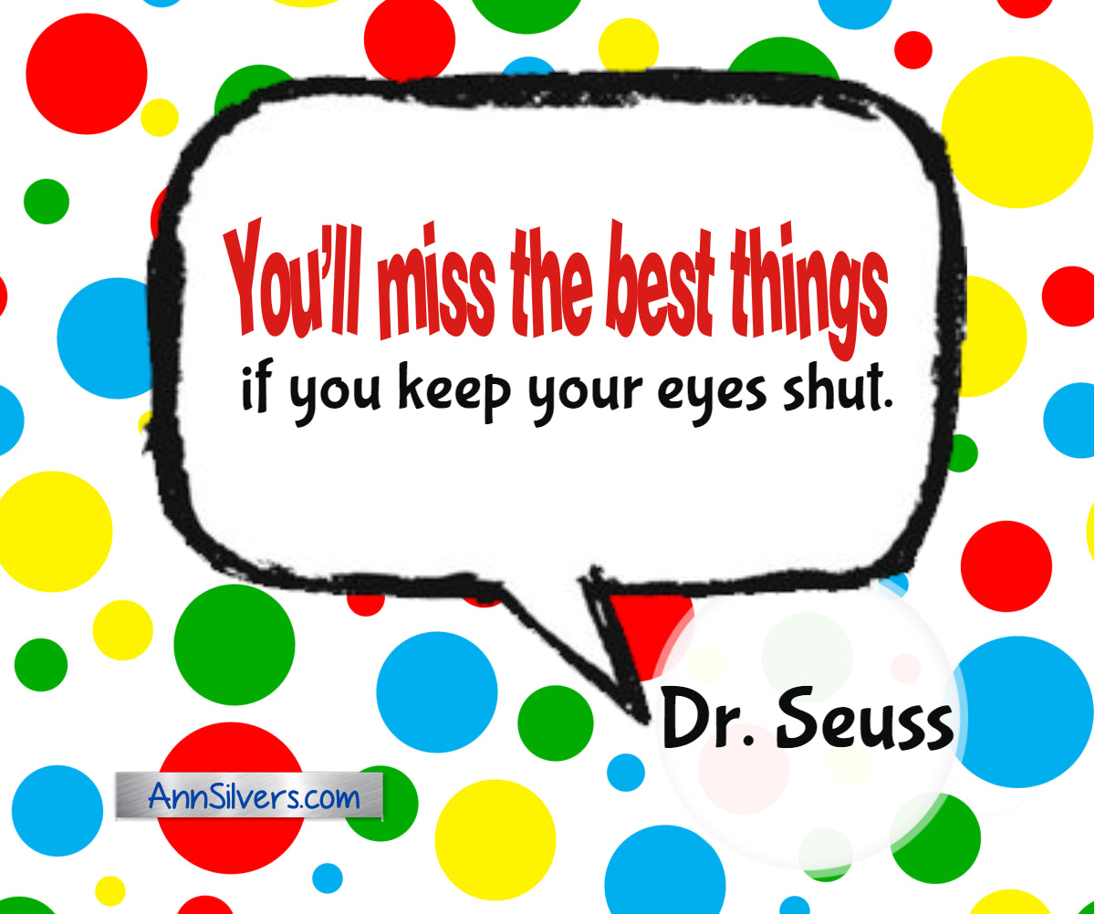 You'll miss the best things if you keep your eyes shut.  Best Famous Dr. Seuss Quotes