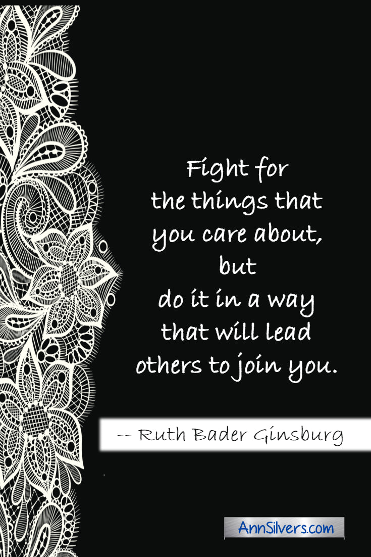 """Fight for the things that you care about, but do it in a way that will lead others to join you. RBG Ruth Bader Ginsburg quote"