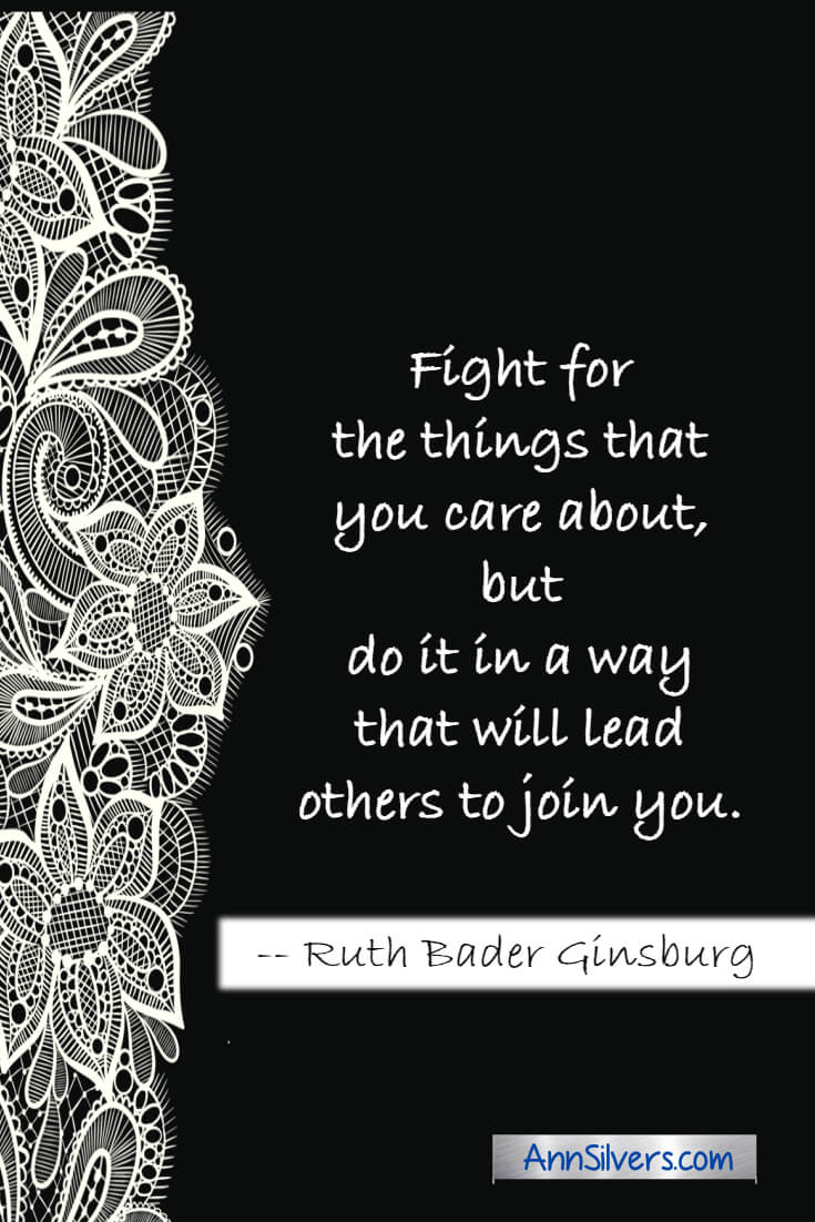 Fight for the things that you care about, but do it in a way that will lead others to join you. RBG Ruth Bader Ginsburg quote