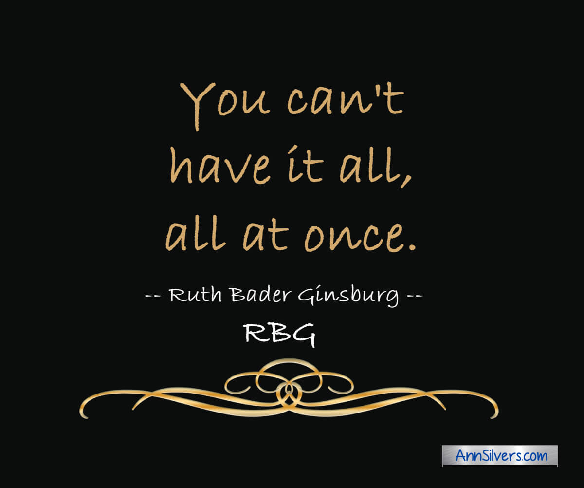 You can't have it all, all at once. RBG Ruth Bader Ginsburg quote about life