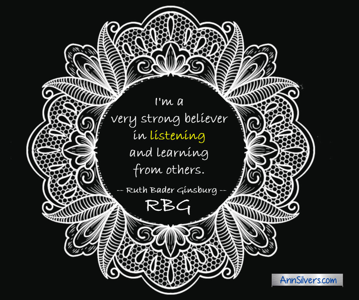 I'm a very strong believer in listening and learning from others.  RBG Ruth Bader Ginsburg quote about life