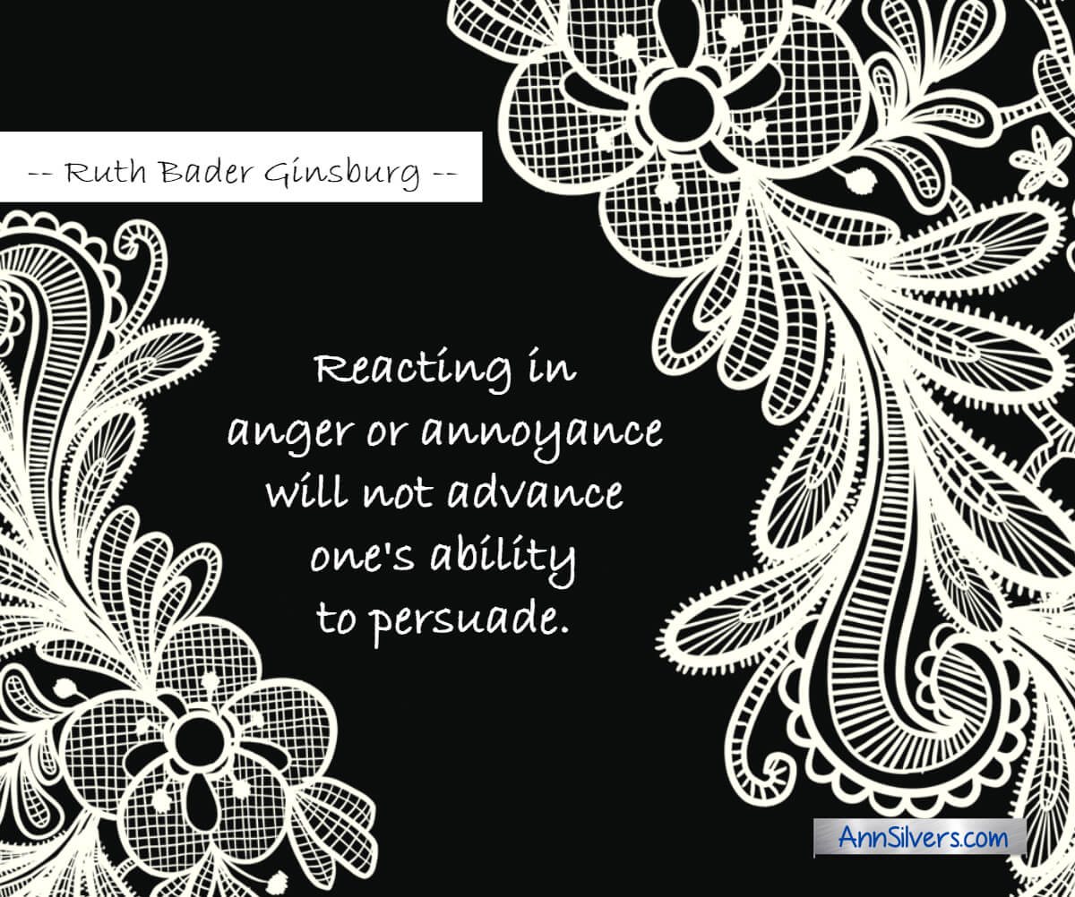 Reacting in anger or annoyance will not advance one's ability to persuade.  Ruth Bader Ginsburg RBG graphic quotes