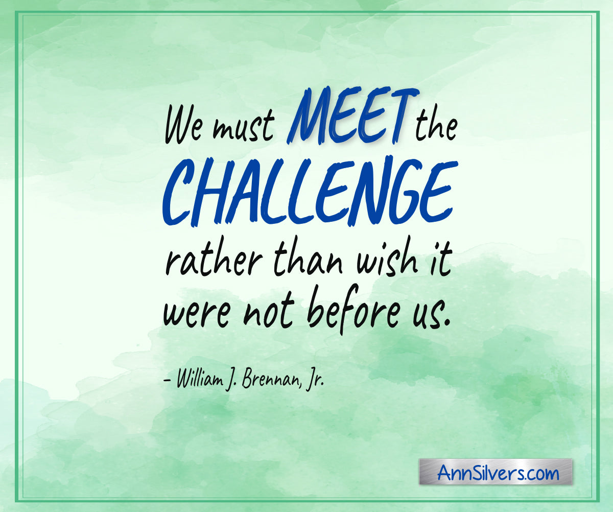 """We must meet the challenge rather than wish it were not before us."" – William J. Brennan, Jr. inspiring encouraging quote for difficult times"