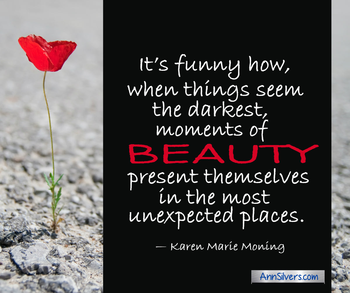 """It's funny how, when things seem the darkest, moments of beauty present themselves in the most unexpected places."" — Karen Marie Moning inspiring uplifting quote for tough times"