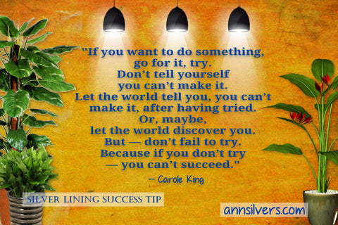 "Carol King success quote  ""Don't fail to try. If you want to do something, go for it, try. Don't tell yourself you can't make it. Don't let your parents tell you, you can't make it. Let the world tell you, you can't make it, after having tried. Or, maybe, let the world discover you. But—don't fail to try. Because if you don't try—you can't succeed."". daily short positive inspirational motivational quotes and sayings about success"