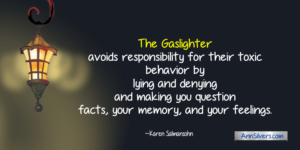 Gaslighting is a form of emotional abuse. The gaslighter avoids responsibility --Karen Salmansohn quote