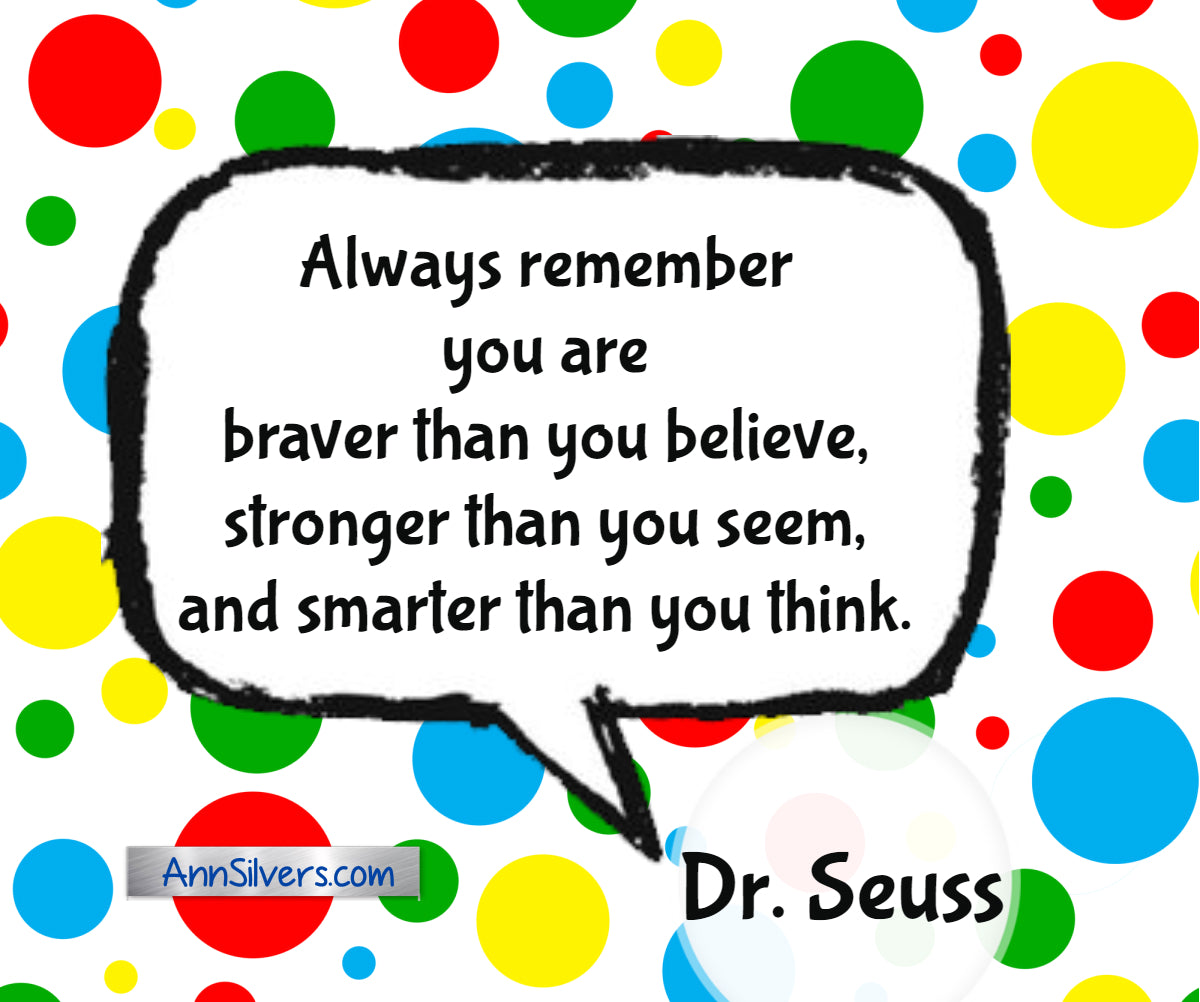 "Always remember you are braver than you believe, stronger than you seem, and smarter than you think."" Dr. Seuss inspiring quote"