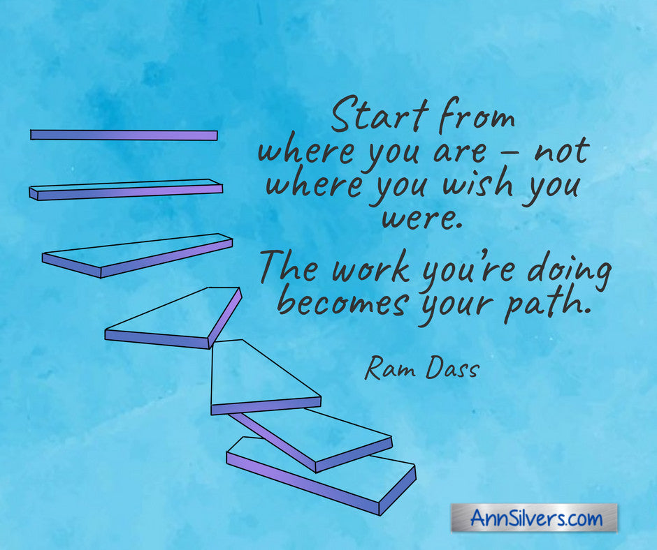 Start from where you are – not where you wish you were. The work you're doing becomes your path. Ram Dass quote