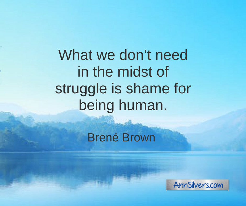What we don't need in the midst of struggle is shame for being human. Brene Brown quote