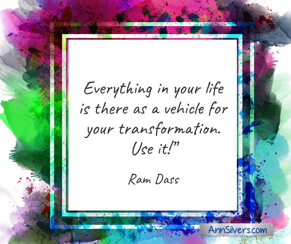 Everything in your life is there as a vehicle for your transformation. Use it! Ram Dass quote