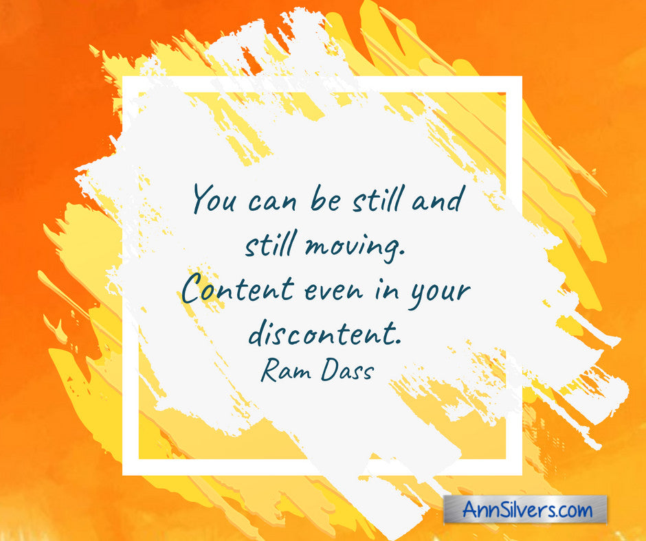 You can be still and still moving. Content even in your discontent. Ram Dass quote