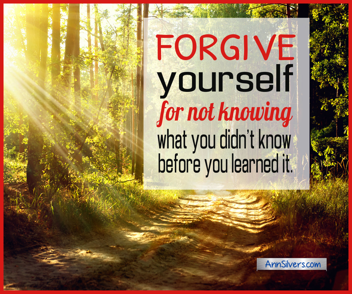 Forgive yourself for not knowing what you didn't know before you learned it, how to forgive yourself quotes and tips