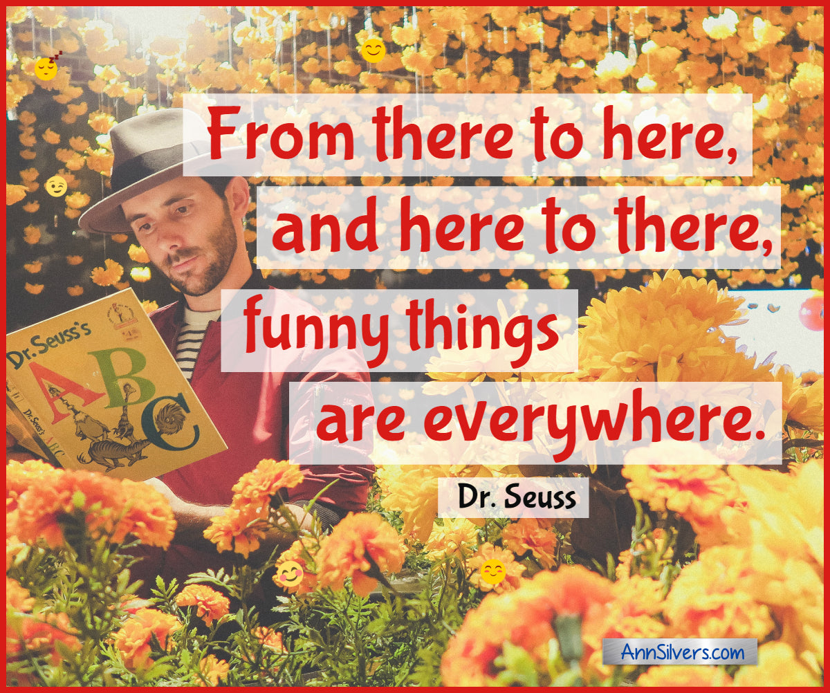 From there to here, and here to there, funny things are everywhere.  Best Famous Dr. Seuss Quotes