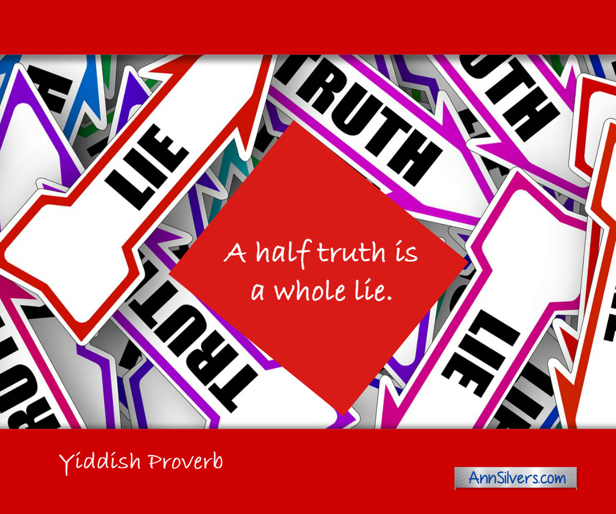 A half truth is a whole lie. Yiddish Proverb