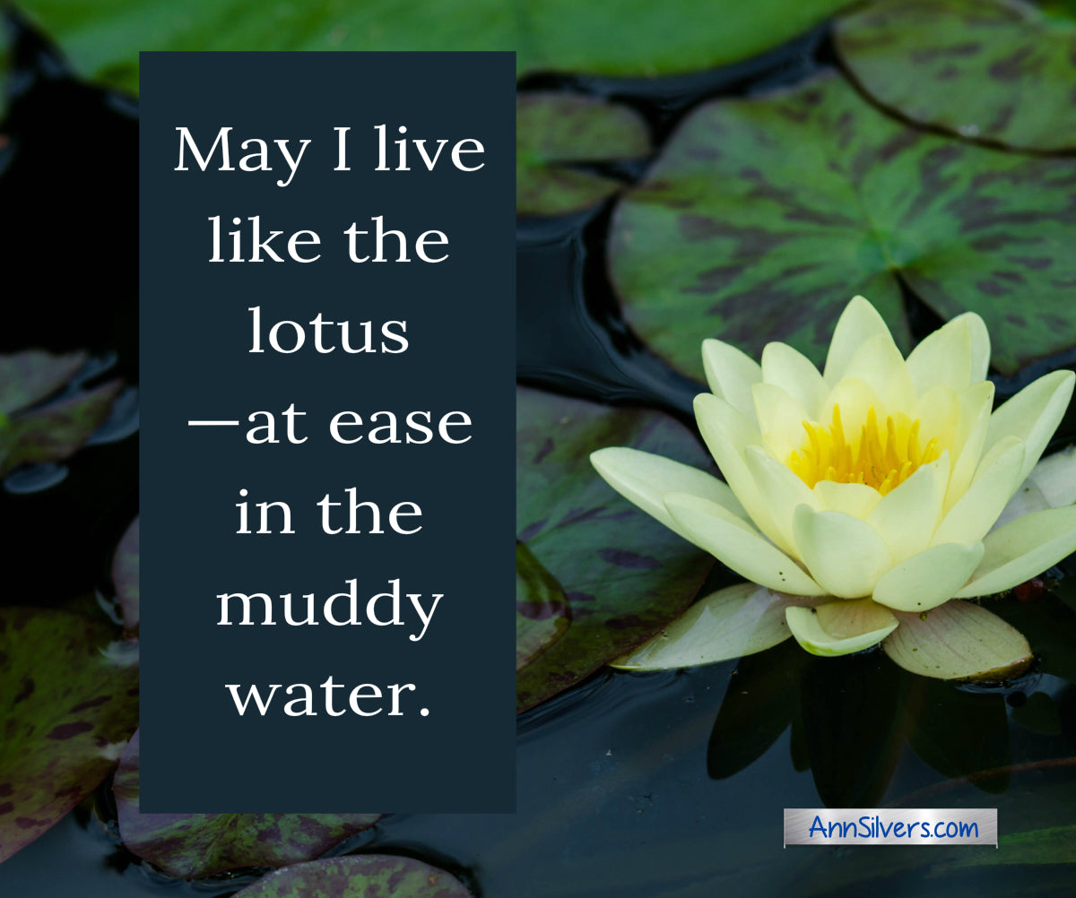 May I live like the lotus —at ease in the muddy water.