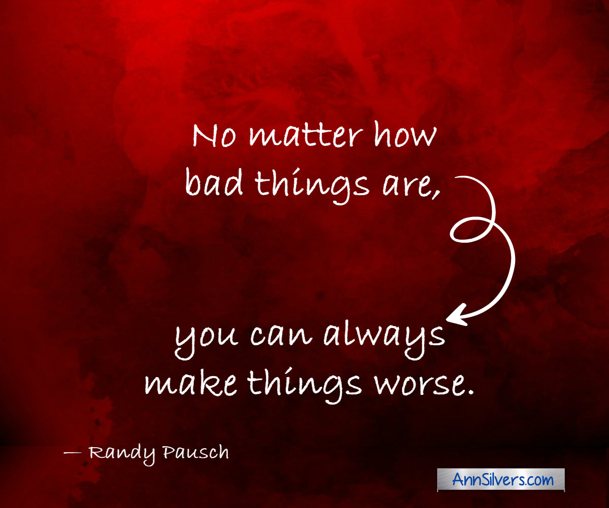 No matter how bad things are, you can always make things worse. Randy Pausch inspiring quote for difficult times and challenges
