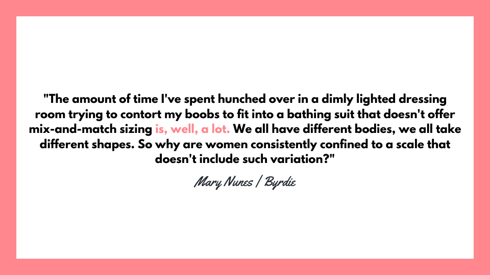 """The amount of time I've spent hunched over in a dimly lighted dressing room trying to contort my boobs to fit into a bathing suit that doesn't offer mix-and-match sizing is, well, a lot. We all have different bodies, we all take different shapes. So why are women consistently confined to a scale that doesn't include such variation?""  Mary Nunes 