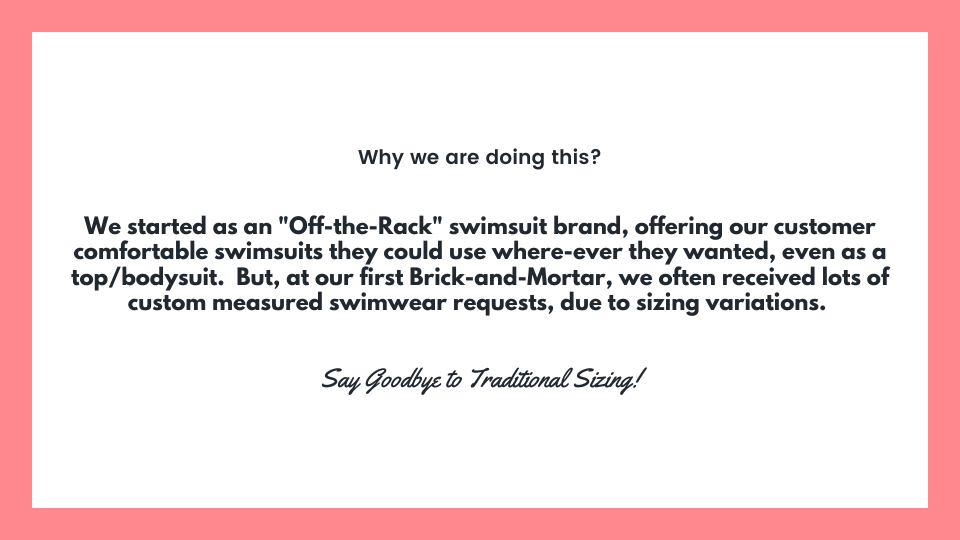 "Why we are doing this? We started as an ""Off-the-Rack"" swimsuit brand, offering our customer comfortable swimsuits they could use where-ever they wanted, even as a top/bodysuit.  But, at our first Brick-and-Mortar, we often received lots of custom measured swimwear requests, due to sizing variations. Say Goodbye to Traditional Sizing!"