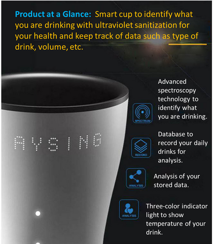 Product at a glance: Smart cup to identify what you are drinking with ultraviolet sanitization for your health and keep track of data such as type of drink, volume, etc.