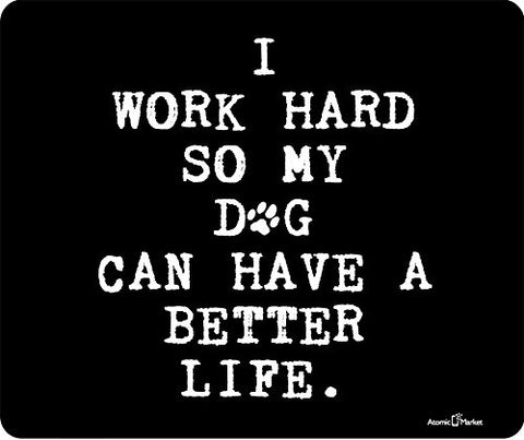 I Work Hard So My Dog Can Have A Better Life Thick Mousepad by Atomic Market