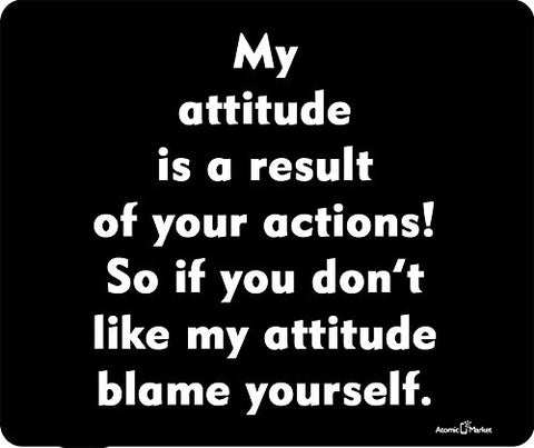 My Attitude Is a Result of your Actions! So If You Don't Like My Attitude Blame Yourself Thick Mousepad by Atomic Market