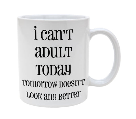 Ceramic I Cant Adult Today Tomorrow Does Not Look Any Better 11oz Coffee Mug Cup