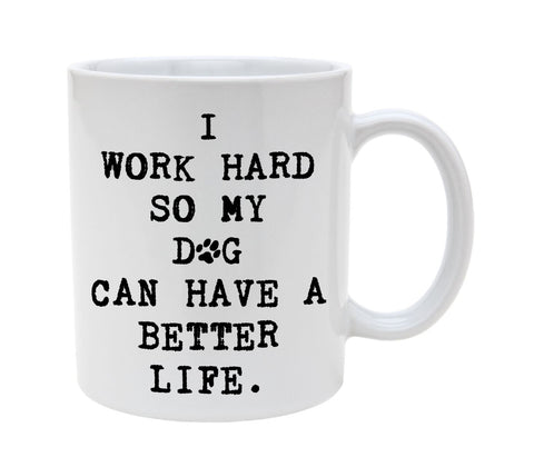 Ceramic I work Hard So My Dog Can Have A Better Life 11oz Coffee Mug Cup