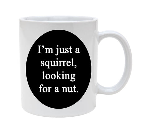 Ceramic I'm Just A Squirrel Looking For A Nut 11oz Coffee Mug Cup