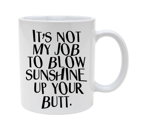 Ceramic It's Not My Job To Blow Sunshine Up Your Butt 11oz Coffee Mug Cup