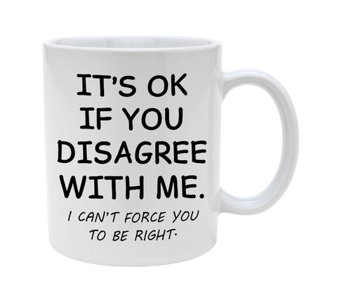 Ceramic It's OK If You Disagree With Me I Cannot Force You To Be Right 11oz Coffee Mug Cup