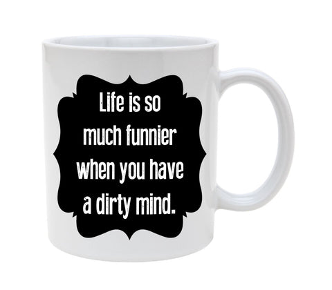 Ceramic Life Is So Much Funnier When You Have A Dirty Mind 11oz Coffee Mug Cup