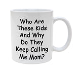 Ceramic Who Are These Kids And Why Do They Keep Calling Me Mom 11oz Coffee Mug Cup
