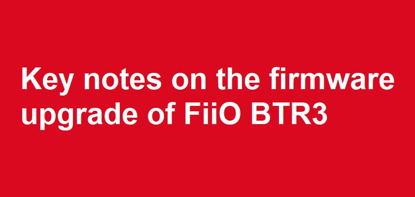 Key notes on the firmware upgrade of FiiO BTR3