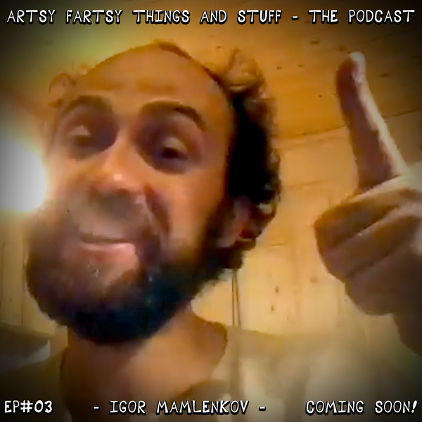 An Interview with Igor Mamlenkov - Artsy Fartsy Things & Stuff! - EP# 03