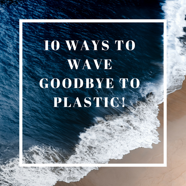 10 ways to wave goodbye to plastic!