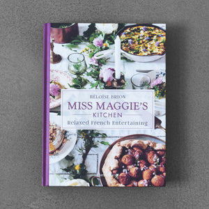 Miss Maggie's Kitchen: Relaxed French Entertaining - Héloïse Brion